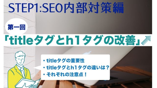 【SEO内部対策・第1回目】「titleタグとh1タグの改善」